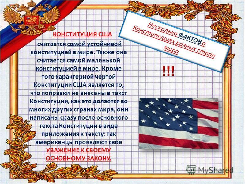 Несколько ФАКТОВ о Конституциях разных стран мира КОНСТИТУЦИЯ США считается самой устойчивой конституцией в мире. Также она считается самой маленькой конституцией в мире. Кроме того характерной чертой Конституции США является то, что поправки не внес