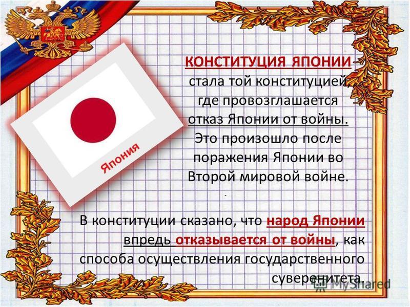 КОНСТИТУЦИЯ ЯПОНИИ стала той конституцией, где провозглашается отказ Японии от войны. Это произошло после поражения Японии во Второй мировой войне. В конституции сказано, что народ Японии впредь отказывается от войны, как способа осуществления госуда