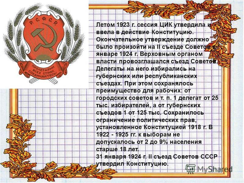 Летом 1923 г. сессия ЦИК утвердила и ввела в действие Конституцию. Окончателльное утверждение должно было произойти на II съезде Советов в январе 1924 г. Верховным органом власти провозглашался съезд Советов. Делегаты на него избирались на губернских