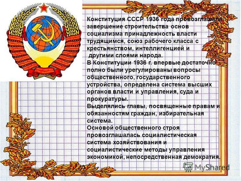 Конституция СССР 1936 года провозглашала завершение строителльства основ социализма принадлежность власти трудящимся, союз рабочего класса с крестьянством, интеллигенцией и другими слоями народа. В Конституции 1936 г. впервые достаточно полно были ур