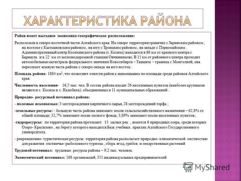Район имеет выгодное экономико-географическое расположение: Расположен в северо-восточной части Алтайского края. На севере территория граничит с Заринским районом, на востоке с Кытмановским районом, на юге с Троицким районом, на западе с Первомайским