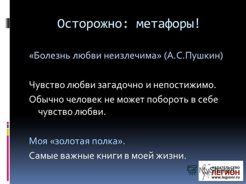 Осторожно: метафоры! «Болезнь любви неизлечима» (А.С.Пушкин) Чувство любви загадочно и непостижимо. Обычно человек не может побороть в себе чувство любви. Моя «золотая полка». Самые важные книги в моей жизни.