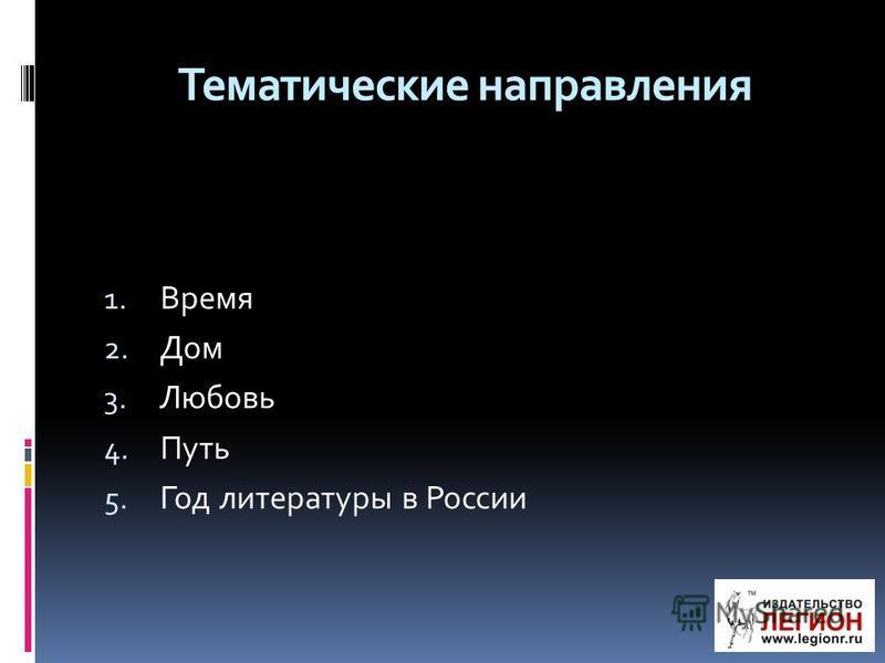 Тематические направления 1. Время 2. Дом 3. Любовь 4. Путь 5. Год литературы в России