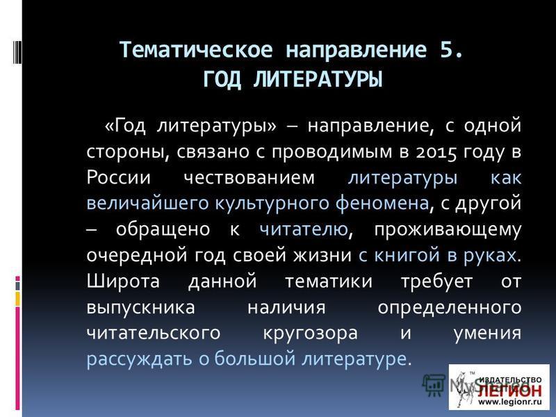 Тематическое направление 5. ГОД ЛИТЕРАТУРЫ «Год литературы» – направление, с одной стороны, связано с проводимым в 2015 году в России чествованием литературы как величайшего культурного феномена, с другой – обращено к читателю, проживающему очередной