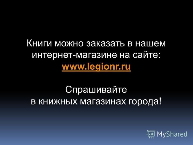 Книги можно заказать в нашем интернет-магазине на сайте: www.legionr.ru www.legionr.ru Спрашивайте в книжных магазинах города!