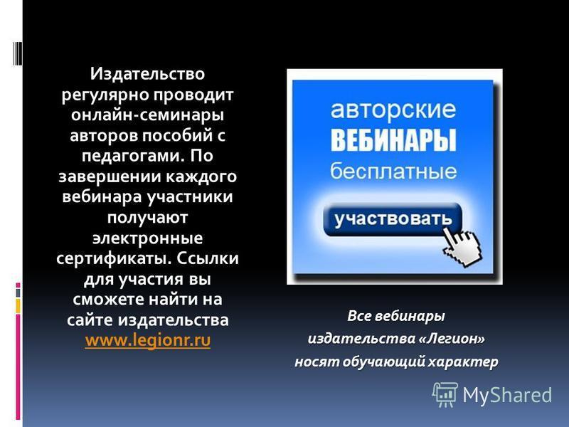 Издательство регулярно проводит онлайн-семинары авторов пособий с педагогами. По завершении каждого вебинара участники получают электронные сертификаты. Ссылки для участия вы сможете найти на сайте издательства www.legionr.ru www.legionr.ru Все вебин