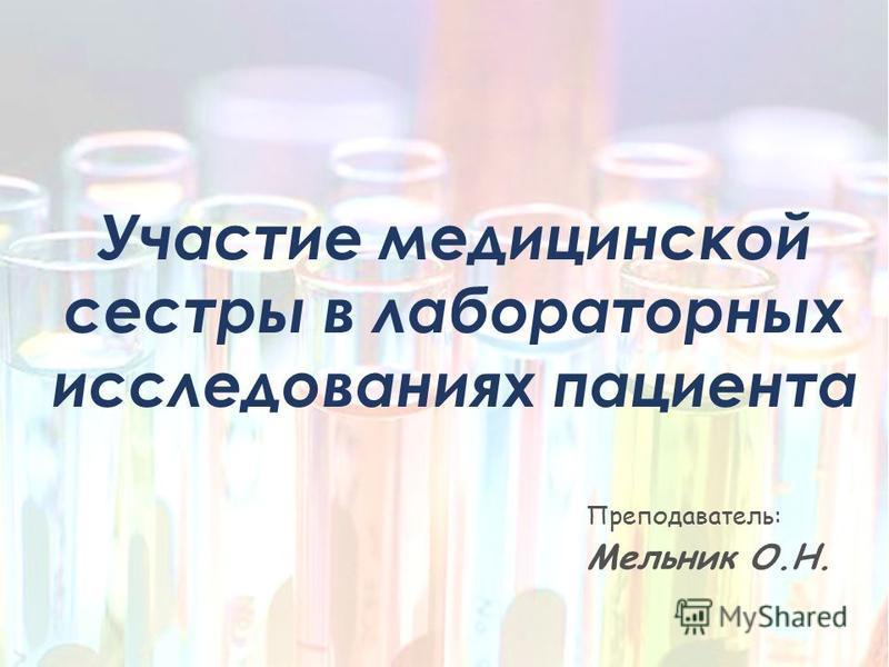 Участие медицинской сестры в лабораторных исследованиях пациента Преподаватель: Мельник О.Н.