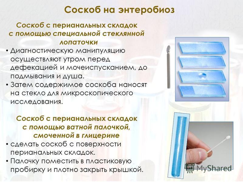 Соскоб с перианальных складок с помощью специальной стеклянной лопаточки Диагностическую манипуляцию осуществляют утром перед дефекацией и мочеиспусканием, до подмывания и душа. Затем содержимое соскоба наносят на стекло для микроскопического исследо