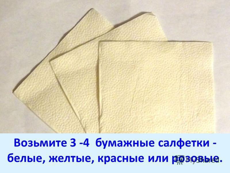 Возьмите 3 -4 бумажные салфетки - белые, желтые, красные или розовые.