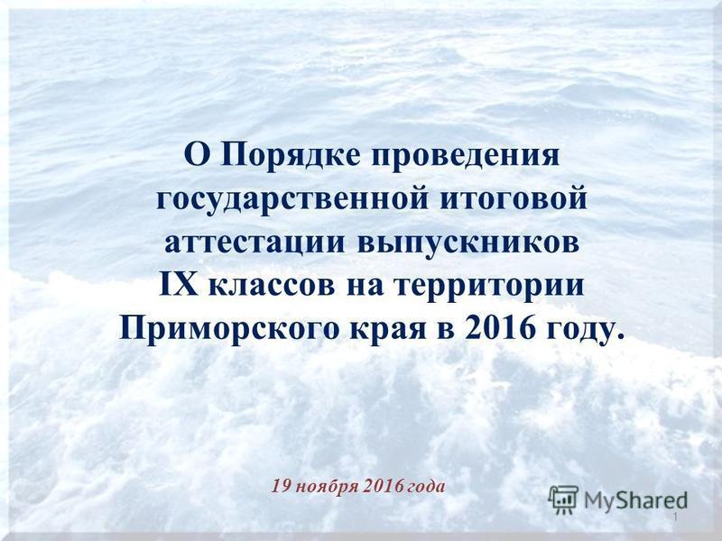 О Порядке проведения государственной итоговой аттестации выпускников IX классов на территории Приморского края в 2016 году. 19 ноября 2016 года 1