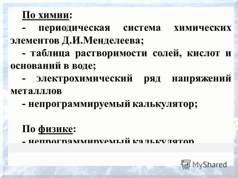 16 По химии: - периодическая система химических элементов Д.И.Менделеева; - таблица растворимости солей, кислот и оснований в воде; - электрохимический ряд напряжений металлов - непрограммируемый калькулятор; По физике: - непрограммируемый калькулято