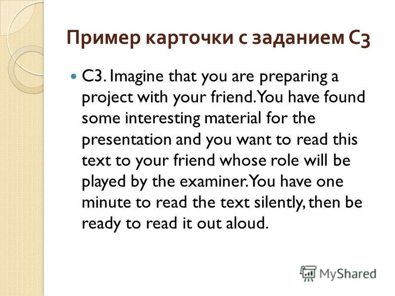 Пример карточки с заданием С 3 C3. Imagine that you are preparing a project with your friend. You have found some interesting material for the presentation and you want to read this text to your friend whose role will be played by the examiner. You h