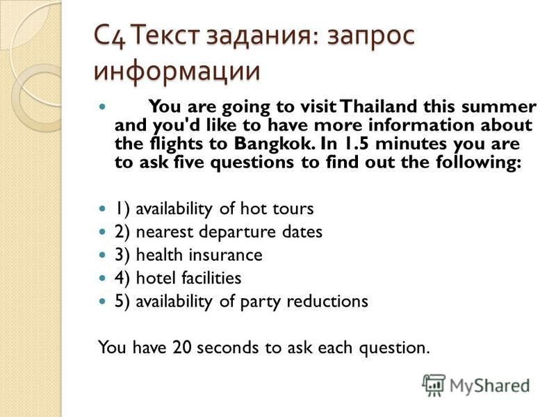 С 4 Текст задания : запрос информации You are going to visit Thailand this summer and you'd like to have more information about the flights to Bangkok. In 1.5 minutes you are to ask five questions to find out the following: 1) availability of hot tou