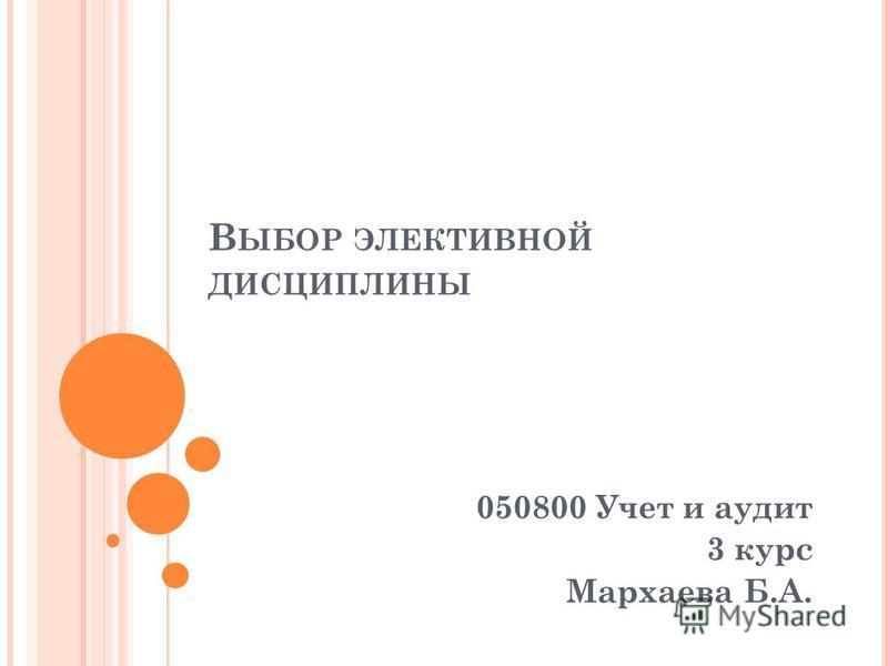 В ЫБОР ЭЛЕКТИВНОЙ ДИСЦИПЛИНЫ 050800 Учет и аудит 3 курс Мархаева Б.А.