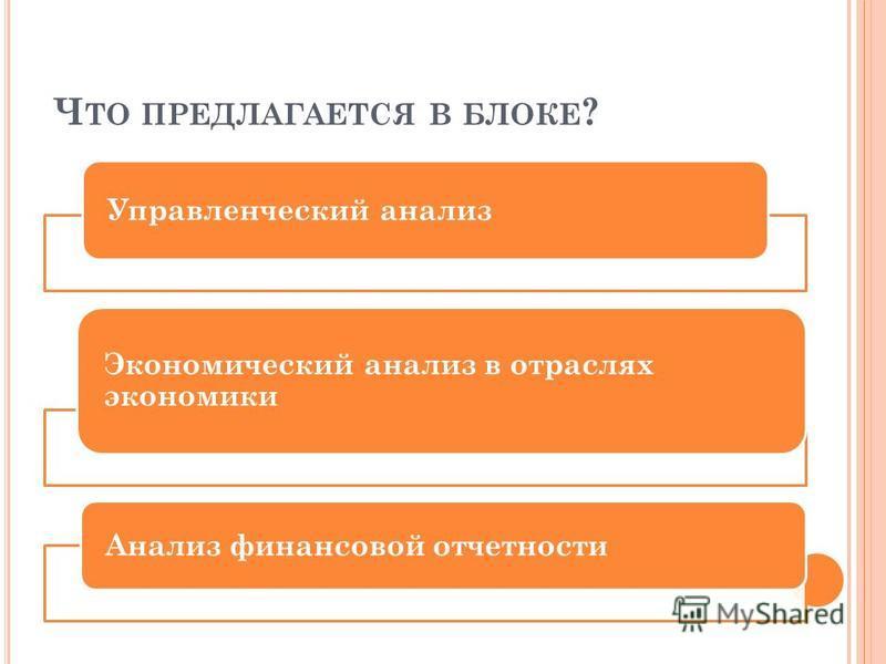 Ч ТО ПРЕДЛАГАЕТСЯ В БЛОКЕ ? Управленческий анализ Экономический анализ в отраслях экономики Анализ финансовой отчетности