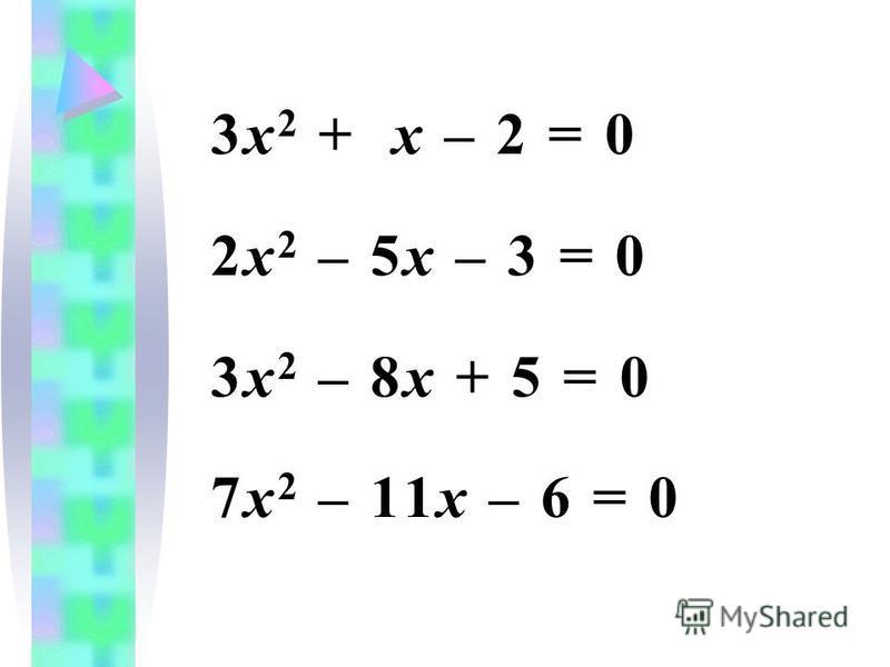 3 х 2 + х – 2 = 0 2 х 2 – 5 х – 3 = 0 3 х 2 – 8 х + 5 = 0 7 х 2 – 11 х – 6 = 0
