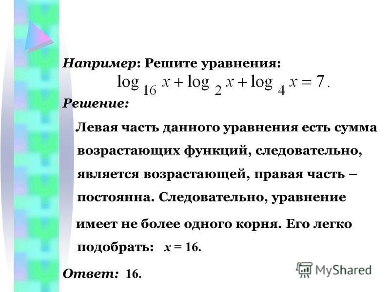 Например: Решите уравнения: Решение: Левая часть данного уравнения есть сумма возрастающих функций, следовательно, является возрастающей, правая часть – постоянна. Следовательно, уравнение имеет не более одного корня. Его легко подобрать: х = 16. Отв