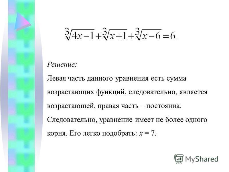 Решение: Левая часть данного уравнения есть сумма возрастающих функций, следовательно, является возрастающей, правая часть – постоянна. Следовательно, уравнение имеет не более одного корня. Его легко подобрать: х = 7.