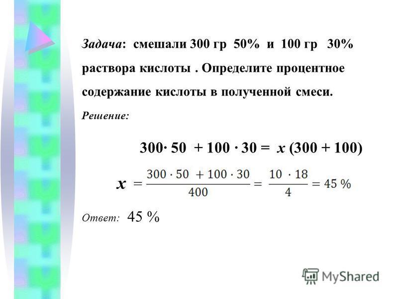 Задача: смешали 300 гр 50% и 100 гр 30% раствора кислоты. Определите процентное содержание кислоты в полученной смеси. Решение: 300· 50 + 100 · 30 = х (300 + 100) х = Ответ: 45 %