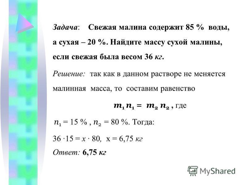 Задача: Свежая малина содержит 85 % воды, а сухая – 20 %. Найдите массу сухой малины, если свежая была весом 36 кг. Решение: так как в данном растворе не меняется малинная масса, то составим равенство m 1 n 1 = m 2 n 2, где n 1 = 15 %, n 2 = 80 %. То