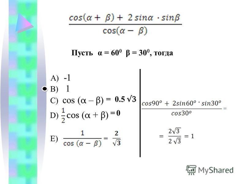 A) -1 B) 1 C) cos ( α – β ) D) cos ( α + β ) E) Пусть α = 60 0 β = 30 0, тогда = 0.5 3 = 0 =
