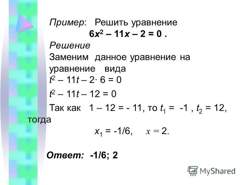 Пример: Решить уравнение 6 х 2 – 11 х – 2 = 0. Решение Заменим данное уравнение на уравнение вида t 2 – 11t – 2· 6 = 0 t 2 – 11t – 12 = 0 Так как 1 – 12 = - 11, то t 1 = -1, t 2 = 12, тогда х 1 = -1/6, х = 2.. Ответ: -1/6; 2