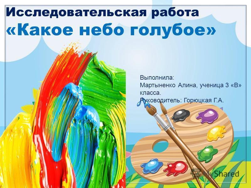 FokinaLida.75@mail.ru Исследовательская работа «Какое небо голубое» Выполнила: Мартыненко Алина, ученица 3 «В» класса. Руководитель: Горюцкая Г.А.