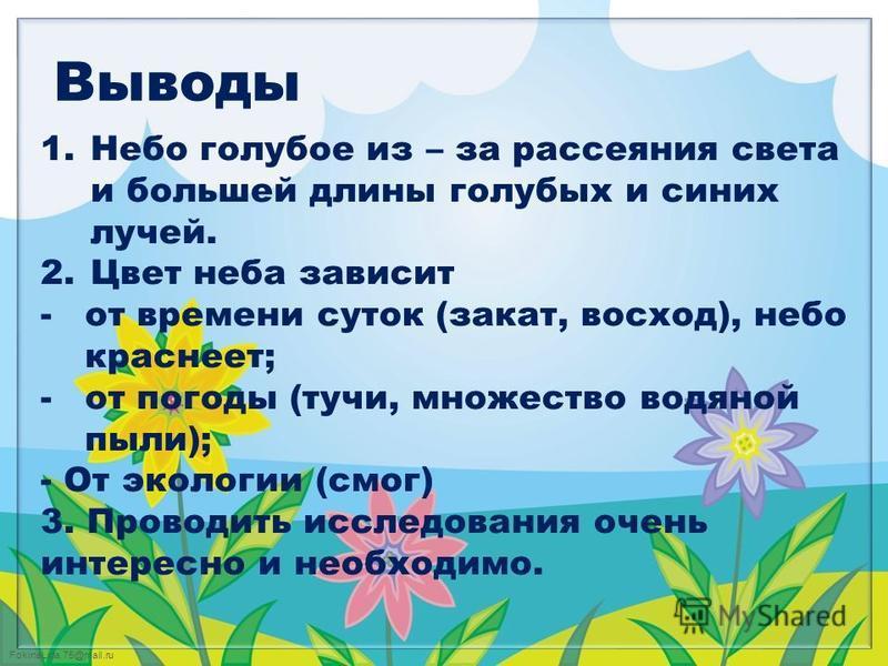 FokinaLida.75@mail.ru Выводы 1. Небо голубое из – за рассеяния света и большей длины голубых и синих лучей. 2. Цвет неба зависит -от времени суток (закат, восход), небо краснеет; -от погоды (тучи, множество водяной пыли); - От экологии (смог) 3. Пров