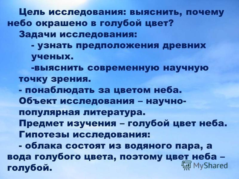 FokinaLida.75@mail.ru Цель исследования: выяснить, почему небо окрашено в голубой цвет? Задачи исследования: - узнать предположения древних ученых. - выяснить современную научную точку зрения. - понаблюдать за цветом неба. Объект исследования – научн