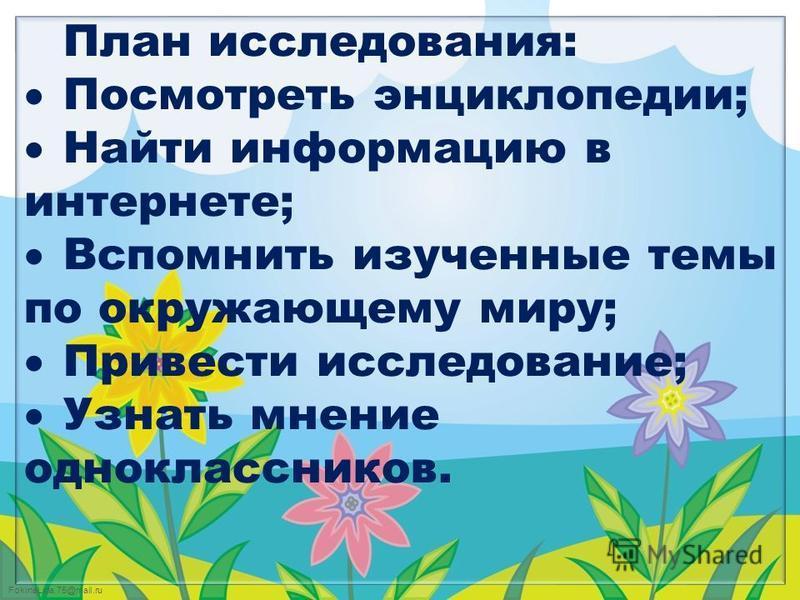 FokinaLida.75@mail.ru План исследования: Посмотреть энциклопедии; Найти информацию в интернете; Вспомнить изученные темы по окружающему миру; Привести исследование; Узнать мнение одноклассников.