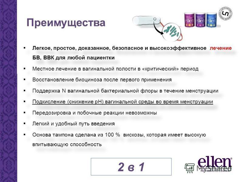 Преимущества Легкое, простое, доказанное, безопасное и высокоэффективное лечение БВ, ВВК для любой пациентки Местное лечение в вагинальной полости в «критический» период Восстановление биоценоза после первого применения Поддержка N вагинальной бактер