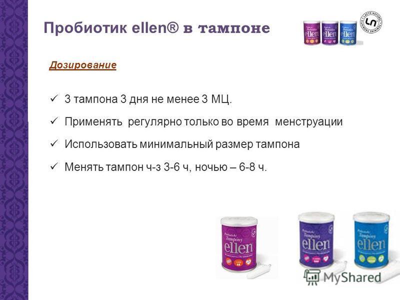 Пробиотик ellen® в тампоне Дозирование 3 тампона 3 дня не менее 3 МЦ. Применять регулярно только во время менструации Использовать минимальный размер тампона Менять тампон ч-з 3-6 ч, ночью – 6-8 ч.