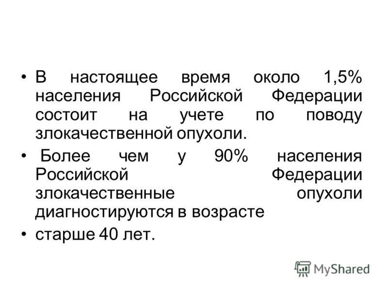 В настоящее время около 1,5% населения Российской Федерации состоит на учете по поводу злокачественной опухоли. Более чем у 90% населения Российской Федерации злокачественные опухоли диагностируются в возрасте старше 40 лет.