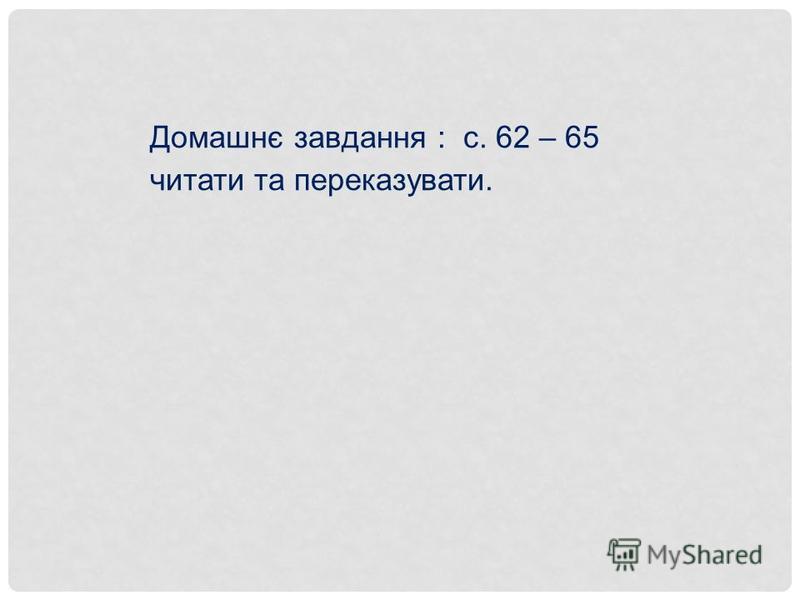 Домашнє завдання : с. 62 – 65 читати та переказувати.