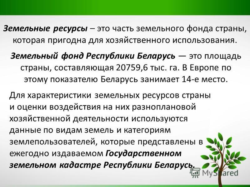 Земельные ресурсы – это часть земельного фонда страны, которая пригодна для хозяйственного использования. Земельный фонд Республики Беларусь это площадь страны, составляющая 20759,6 тыс. га. В Европе по этому показателю Беларусь занимает 14-е место.
