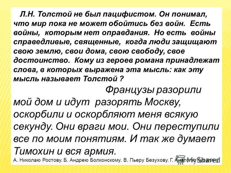 Л.Н. Толстой не был пацифистом. Он понимал, что мир пока не может обойтись без войн. Есть войны, которым нет оправдания. Но есть войны справедливые, священные, когда люди защищают свою землю, свои дома, свою свободу, свое достоинство. Кому из героев