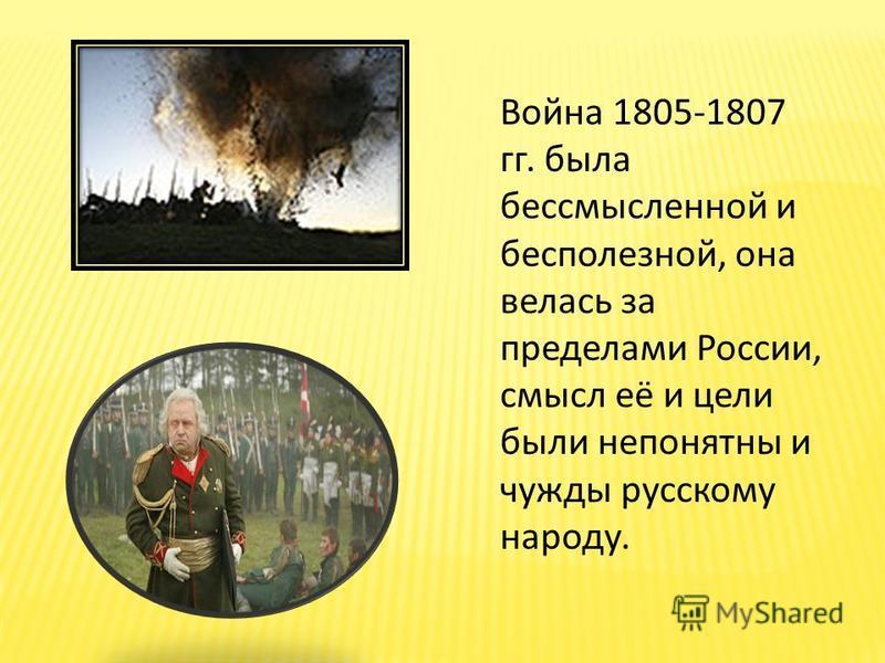 Война 1805-1807 гг. была бессмысленной и бесполезной, она велась за пределами России, смысл её и цели были непонятны и чужды русскому народу.