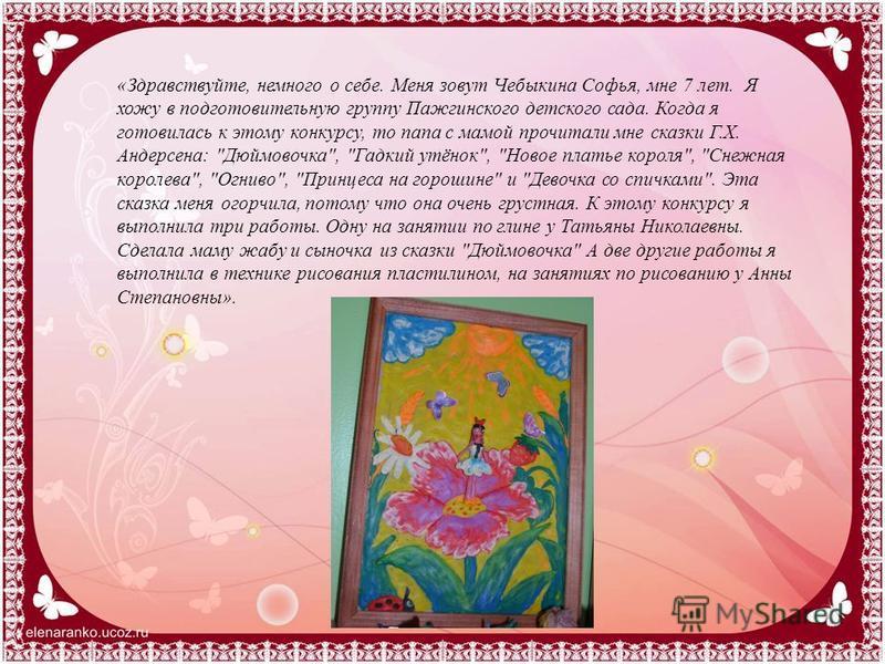 «Здравствуйте, немного о себе. Меня зовут Чебыкина Софья, мне 7 лет. Я хожу в подготовительную группу Пажгинского детского сада. Когда я готовилась к этому конкурсу, то папа с мамой прочитали мне сказки Г.Х. Андерсена: