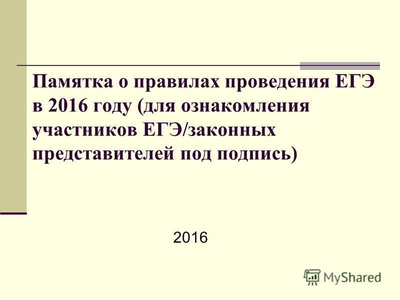 Памятка о правилах проведения ЕГЭ в 2016 году (для ознакомления участников ЕГЭ/законных представителей под подпись) 2016