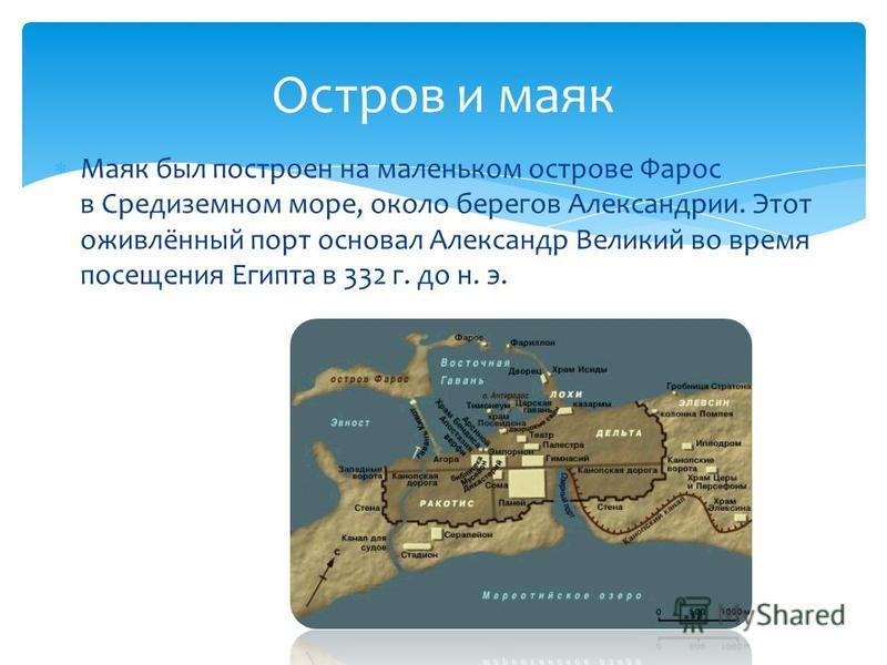 Маяк был построен на маленьком острове Фарос в Средиземном море, около берегов Александрии. Этот оживлённый порт основал Александр Великий во время посещения Египта в 332 г. до н. э. Остров и маяк