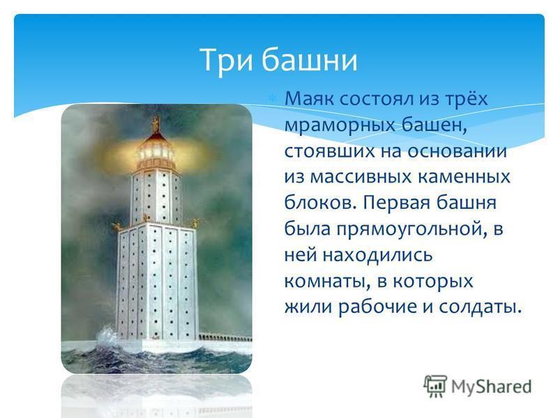 Маяк состоял из трёх мраморных башен, стоявших на основании из массивных каменных блоков. Первая башня была прямоугольной, в ней находились комнаты, в которых жили рабочие и солдаты. Три башни