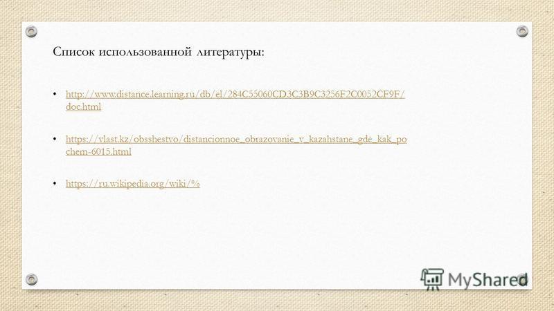 Список использованной литературы: http://www.distance.learning.ru/db/el/284C55060CD3C3B9C3256F2C0052CF9F/ doc.html http://www.distance.learning.ru/db/el/284C55060CD3C3B9C3256F2C0052CF9F/ doc.html https://vlast.kz/obsshestvo/distancionnoe_obrazovanie_