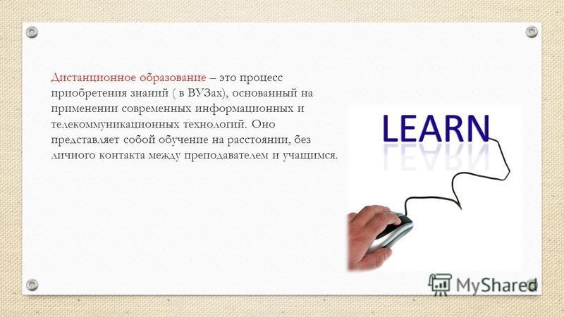 Дистанционное образование – это процесс приобретения знаний ( в ВУЗах), основанный на применении современных информационных и телекоммуникационных технологий. Оно представляет собой обучение на расстоянии, без личного контакта между преподавателем и