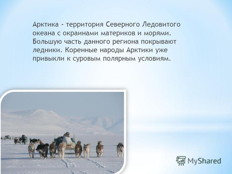 Арктика - территория Северного Ледовитого океана с окраинами материков и морями. Большую часть данного региона покрывают ледники. Коренные народы Арктики уже привыкли к суровым полярным условиям.