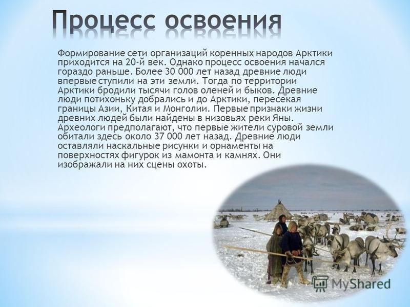 Формирование сети организаций коренных народов Арктики приходится на 20-й век. Однако процесс освоения начался гораздо раньше. Более 30 000 лет назад древние люди впервые ступили на эти земли. Тогда по территории Арктики бродили тысячи голов оленей и