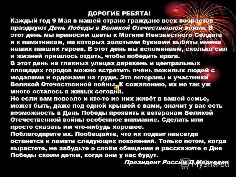 ДОРОГИЕ РЕБЯТА! Каждый год 9 Мая в нашей стране граждане всех возрастов празднуют День Победы в Великой Отечественной войне. В этот день мы приносим цветы к Могиле Неизвестного Солдата и к памятникам, на которых золотыми буквами выбиты имена наших па