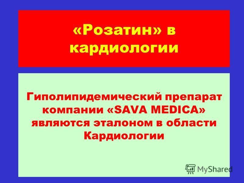 «Розатин» в кардиологии Гиполипидемический препарат компании «SAVA MEDICA» являются эталоном в области Кардиологии