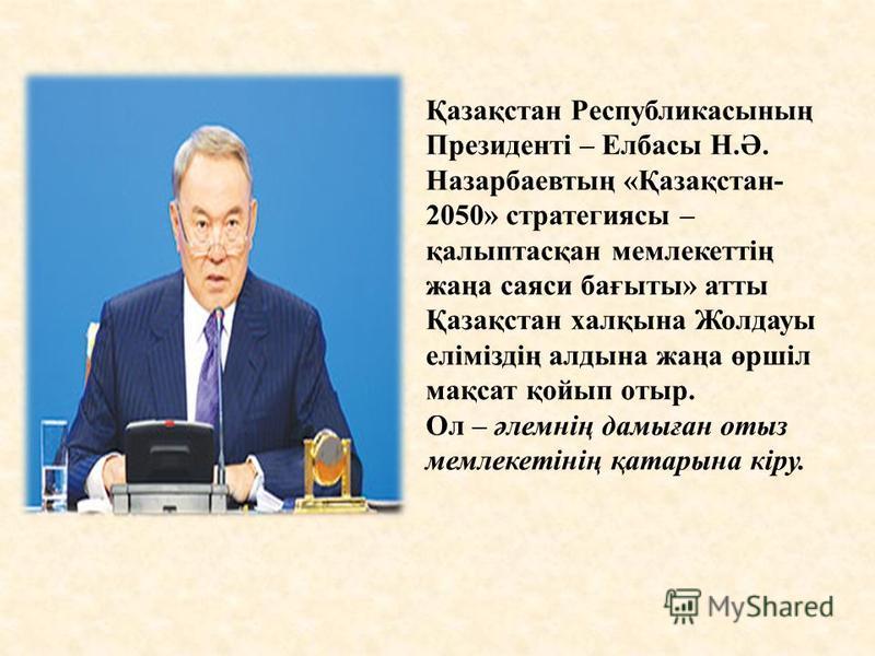 Қазақстан Республикасының Президенті – Елбасы Н.Ә. Назарбаевтың «Қазақстан- 2050» стратегиясы – қалыптасқан мемлекеттің жаңа саяси бағыты» атты Қазақстан халқына Жолдауы еліміздің алдына жаңа өршіл мақсат қойып отыр. Ол – әлемнің дамыған отыз мемлеке