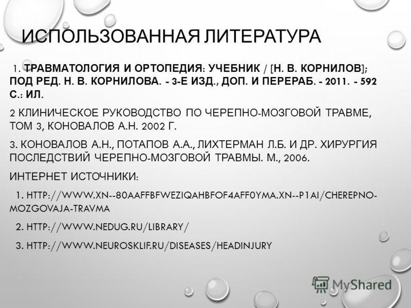 ИСПОЛЬЗОВАННАЯ ЛИТЕРАТУРА 1. ТРАВМАТОЛОГИЯ И ОРТОПЕДИЯ : УЧЕБНИК / [ Н. В. КОРНИЛОВ ]; ПОД РЕД. Н. В. КОРНИЛОВА. - 3- Е ИЗД., ДОП. И ПЕРЕРАБ. - 2011. - 592 С.: ИЛ. 2 КЛИНИЧЕСКОЕ РУКОВОДСТВО ПО ЧЕРЕПНО - МОЗГОВОЙ ТРАВМЕ, ТОМ 3, КОНОВАЛОВ А. Н. 2002 Г.