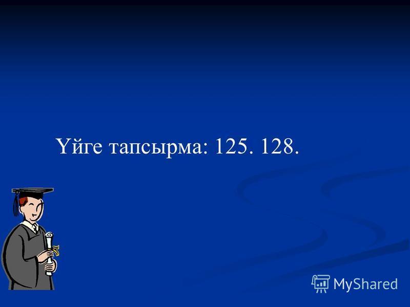 Үйге тапсырма: 125. 128.